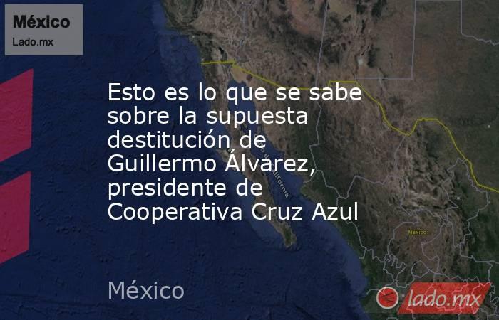 Esto es lo que se sabe sobre la supuesta destitución de Guillermo Álvarez, presidente de Cooperativa Cruz Azul. Noticias en tiempo real