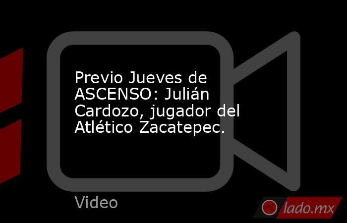 Previo Jueves de ASCENSO: Julián Cardozo, jugador del Atlético Zacatepec.. Noticias en tiempo real