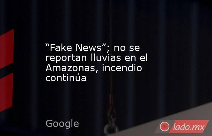 """""""Fake News""""; no se reportan lluvias en el Amazonas, incendio continúa. Noticias en tiempo real"""