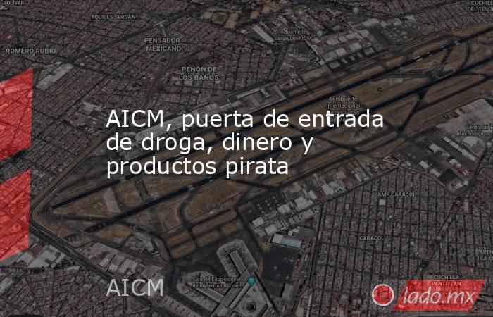 AICM, puerta de entrada de droga, dinero y productos pirata. Noticias en tiempo real