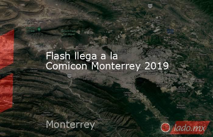 Flash llega a la Comicon Monterrey 2019. Noticias en tiempo real