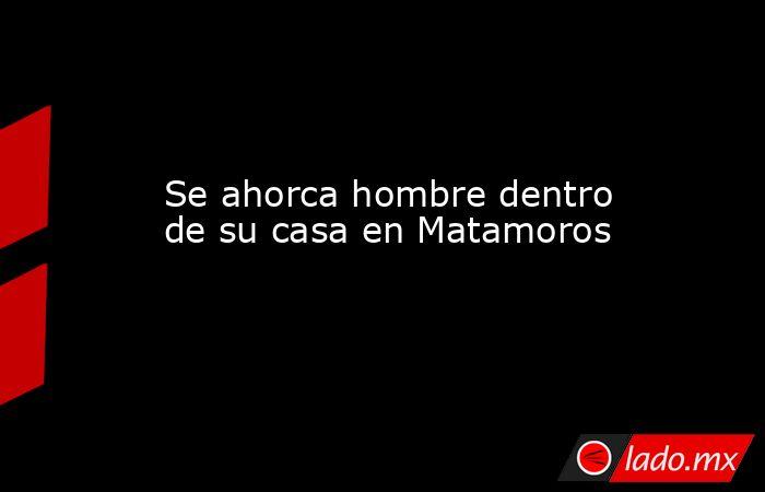 Se ahorca hombre dentro de su casa en Matamoros. Noticias en tiempo real