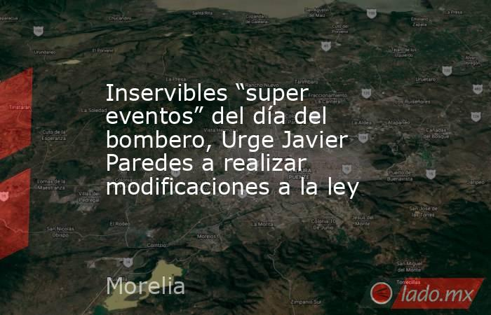 """Inservibles """"super eventos"""" del día del bombero, Urge Javier Paredes a realizar modificaciones a la ley. Noticias en tiempo real"""