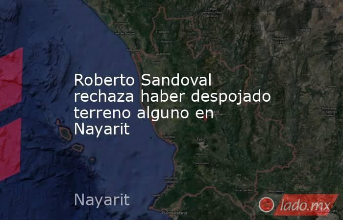 Roberto Sandoval rechaza haber despojado terreno alguno en Nayarit. Noticias en tiempo real