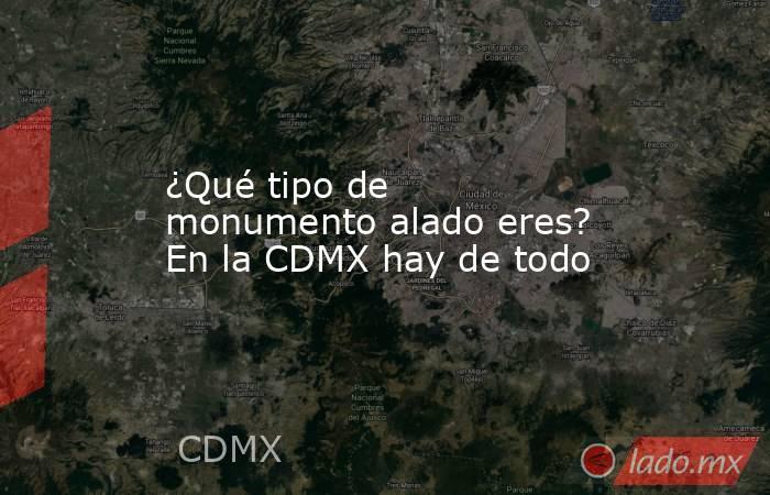 ¿Qué tipo de monumento alado eres? En la CDMX hay de todo. Noticias en tiempo real