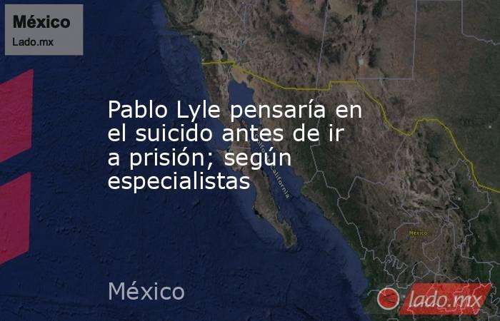 Pablo Lyle pensaría en el suicido antes de ir a prisión; según especialistas. Noticias en tiempo real