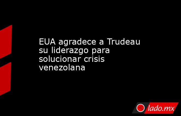 EUA agradece a Trudeau su liderazgo para solucionar crisis venezolana. Noticias en tiempo real