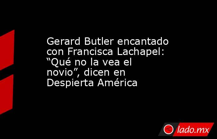 """Gerard Butler encantado con Francisca Lachapel: """"Qué no la vea el novio"""", dicen en Despierta América. Noticias en tiempo real"""