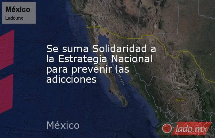 Se suma Solidaridad a la Estrategia Nacional para prevenir las adicciones. Noticias en tiempo real