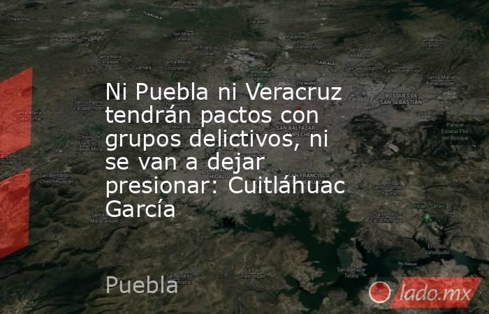Ni Puebla ni Veracruz tendrán pactos con grupos delictivos, ni se van a dejar presionar: Cuitláhuac García. Noticias en tiempo real