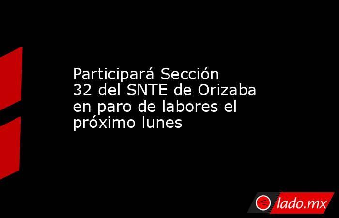 Participará Sección 32 del SNTE de Orizaba en paro de labores el próximo lunes. Noticias en tiempo real