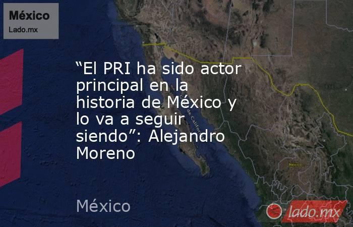 """""""El PRI ha sido actor principal en la historia de México y lo va a seguir siendo"""": Alejandro Moreno. Noticias en tiempo real"""