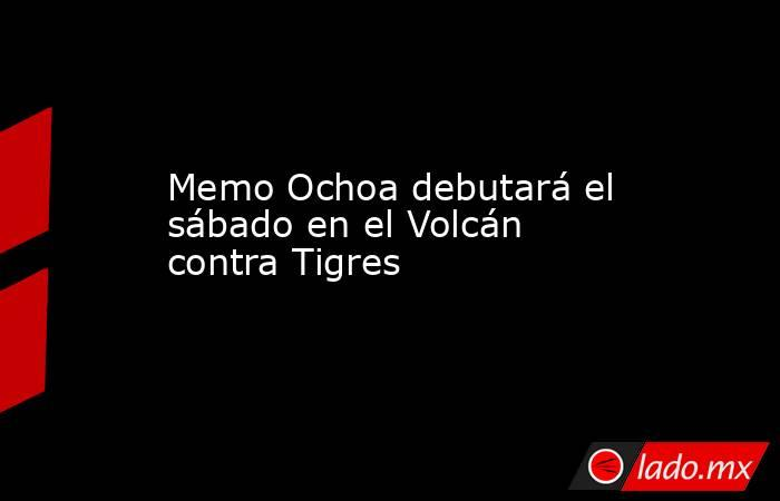Memo Ochoa debutará el sábado en el Volcán contra Tigres. Noticias en tiempo real