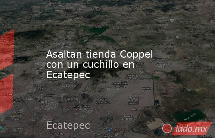 Asaltan tienda Coppel con un cuchillo en Ecatepec. Noticias en tiempo real