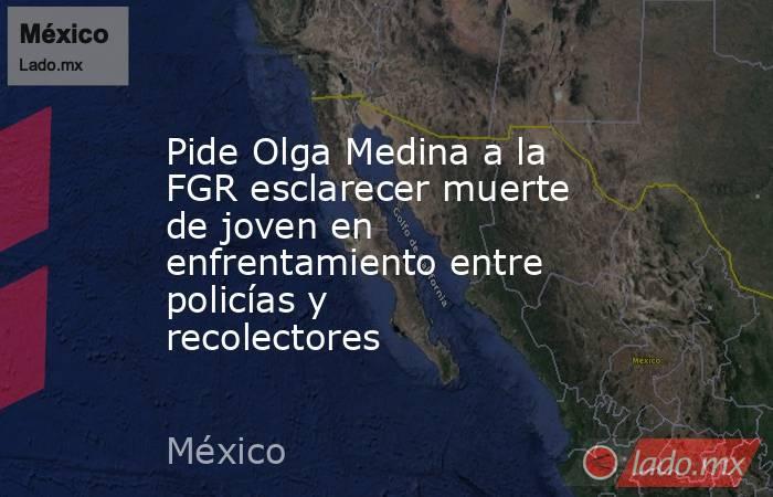 Pide Olga Medina a la FGR esclarecer muerte de joven en enfrentamiento entre policías y recolectores. Noticias en tiempo real