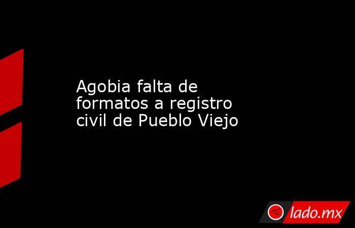 Agobia falta de formatos a registro civil de Pueblo Viejo. Noticias en tiempo real