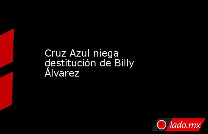 Cruz Azul niega destitución de Billy Álvarez. Noticias en tiempo real