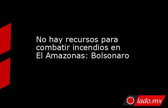 No hay recursos para combatir incendios en El Amazonas: Bolsonaro. Noticias en tiempo real