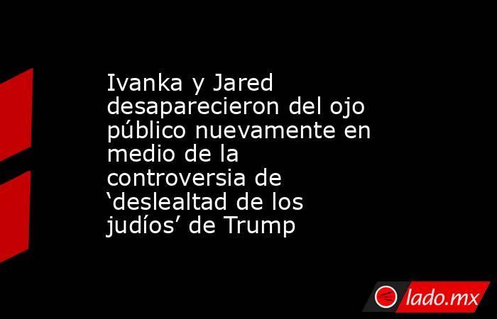 Ivanka y Jared desaparecieron del ojo público nuevamente en medio de la controversia de 'deslealtad de los judíos' de Trump. Noticias en tiempo real