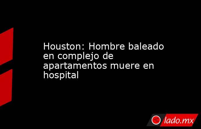 Houston: Hombre baleado en complejo de apartamentos muere en hospital. Noticias en tiempo real
