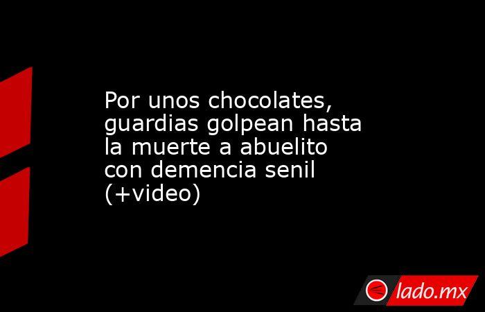 Por unos chocolates, guardias golpean hasta la muerte a abuelito con demencia senil (+video). Noticias en tiempo real