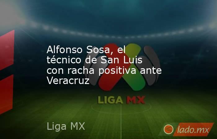 Alfonso Sosa, el técnico de San Luis con racha positiva ante Veracruz. Noticias en tiempo real