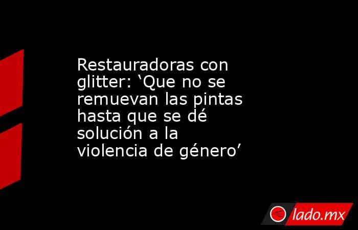 Restauradoras con glitter: 'Que no se remuevan las pintas hasta que se dé solución a la violencia de género'. Noticias en tiempo real