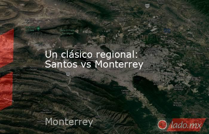 Un clásico regional: Santos vs Monterrey. Noticias en tiempo real