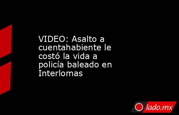 VIDEO: Asalto a cuentahabiente le costó la vida a policía baleado en Interlomas. Noticias en tiempo real