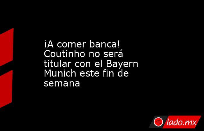 ¡A comer banca! Coutinho no será titular con el Bayern Munich este fin de semana. Noticias en tiempo real