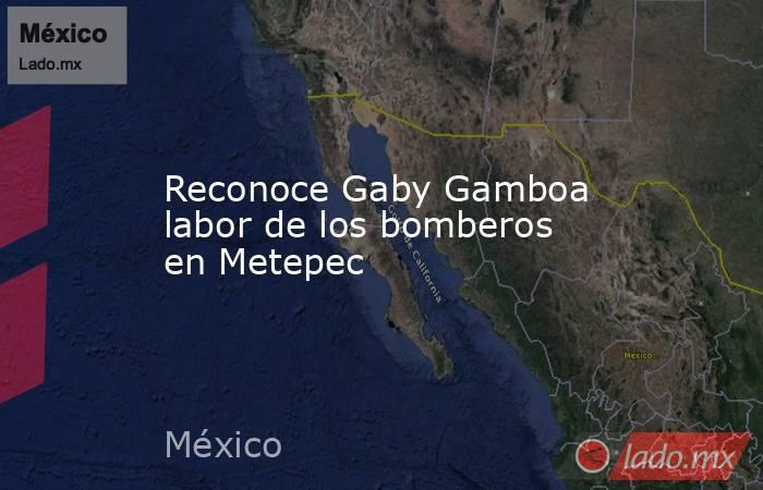 Reconoce Gaby Gamboa labor de los bomberos en Metepec. Noticias en tiempo real