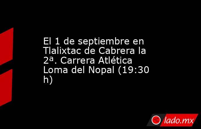 El 1 de septiembre en Tlalixtac de Cabrera la 2ª. Carrera Atlética Loma del Nopal (19:30 h). Noticias en tiempo real