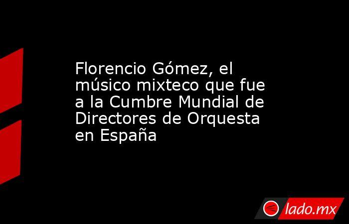 Florencio Gómez, el músico mixteco que fue a la Cumbre Mundial de Directores de Orquesta en España. Noticias en tiempo real