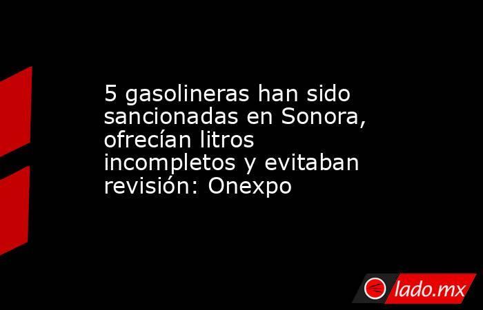 5 gasolineras han sido sancionadas en Sonora, ofrecían litros incompletos y evitaban revisión: Onexpo. Noticias en tiempo real