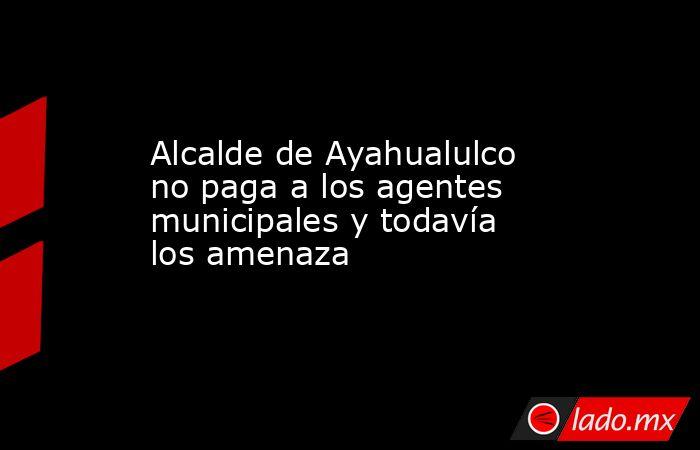 Alcalde de Ayahualulco no paga a los agentes municipales y todavía los amenaza. Noticias en tiempo real