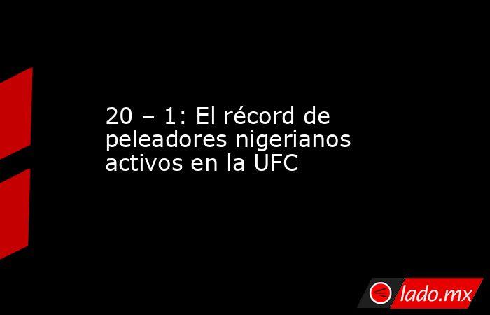 20 – 1: El récord de peleadores nigerianos activos en la UFC. Noticias en tiempo real