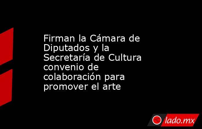 Firman la Cámara de Diputados y la Secretaría de Cultura convenio de colaboración para promover el arte. Noticias en tiempo real