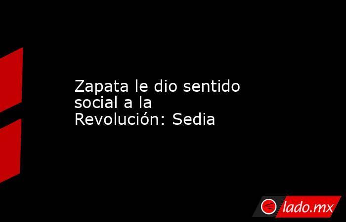 Zapata le dio sentido social a la Revolución: Sedia. Noticias en tiempo real