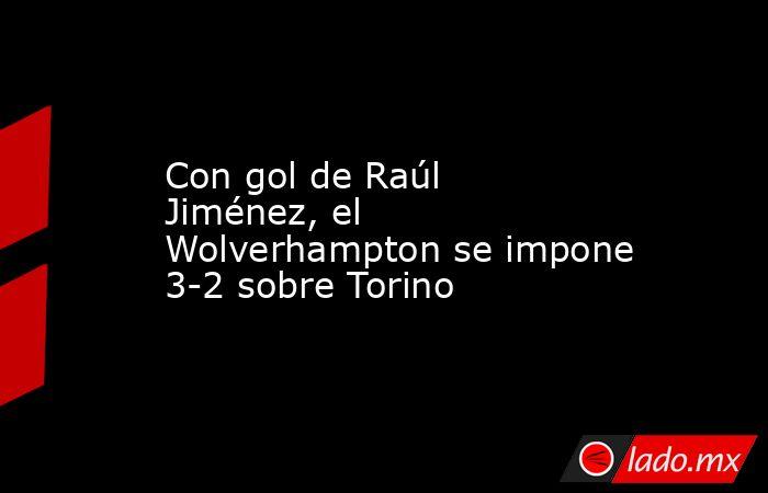 Con gol de Raúl Jiménez, el Wolverhampton se impone 3-2 sobre Torino. Noticias en tiempo real