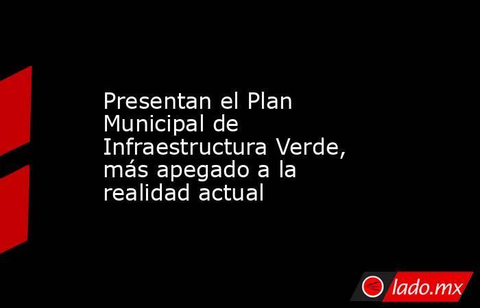 Presentan el Plan Municipal de Infraestructura Verde, más apegado a la realidad actual. Noticias en tiempo real