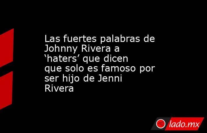 Las fuertes palabras de Johnny Rivera a 'haters' que dicen que solo es famoso por ser hijo de Jenni Rivera. Noticias en tiempo real