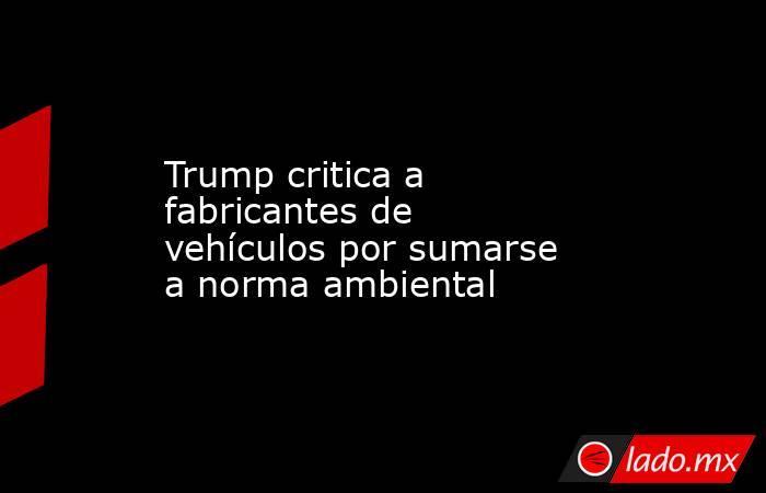 Trump critica a fabricantes de vehículos por sumarse a norma ambiental. Noticias en tiempo real