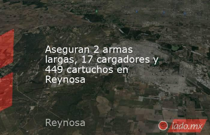 Aseguran 2 armas largas, 17 cargadores y 449 cartuchos en Reynosa. Noticias en tiempo real