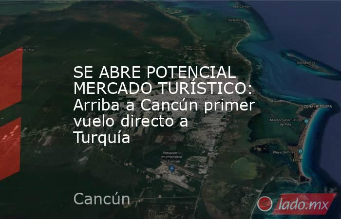 SE ABRE POTENCIAL MERCADO TURÍSTICO: Arriba a Cancún primer vuelo directo a Turquía. Noticias en tiempo real