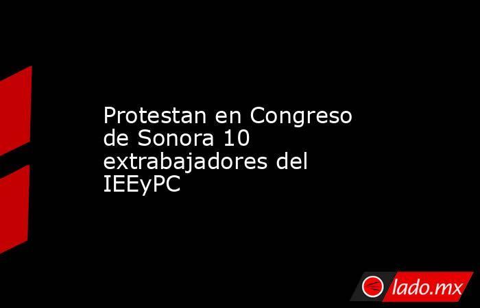 Protestan en Congreso de Sonora 10 extrabajadores del IEEyPC. Noticias en tiempo real
