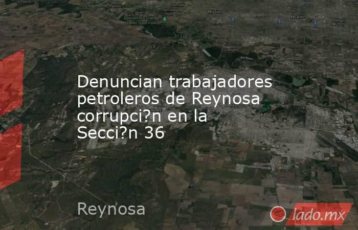Denuncian trabajadores petroleros de Reynosa corrupci?n en la Secci?n 36. Noticias en tiempo real