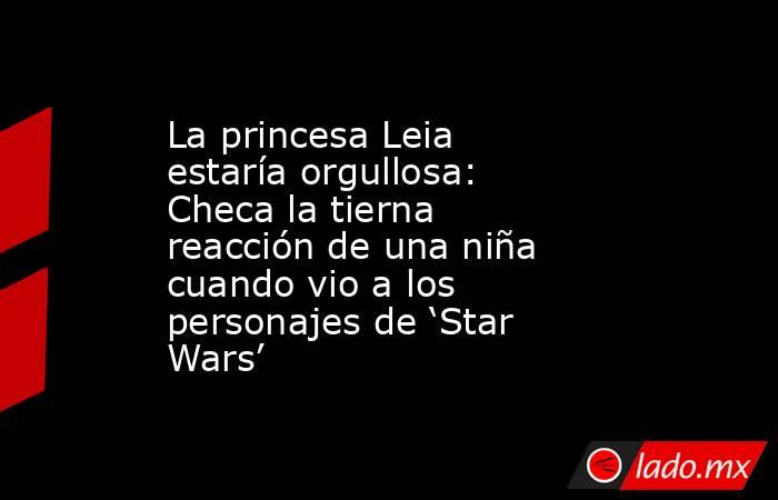 La princesa Leia estaría orgullosa: Checa la tierna reacción de una niña cuando vio a los personajes de 'Star Wars'. Noticias en tiempo real