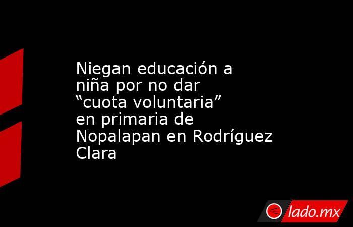 """Niegan educación a niña por no dar """"cuota voluntaria"""" en primaria de Nopalapan en Rodríguez Clara. Noticias en tiempo real"""