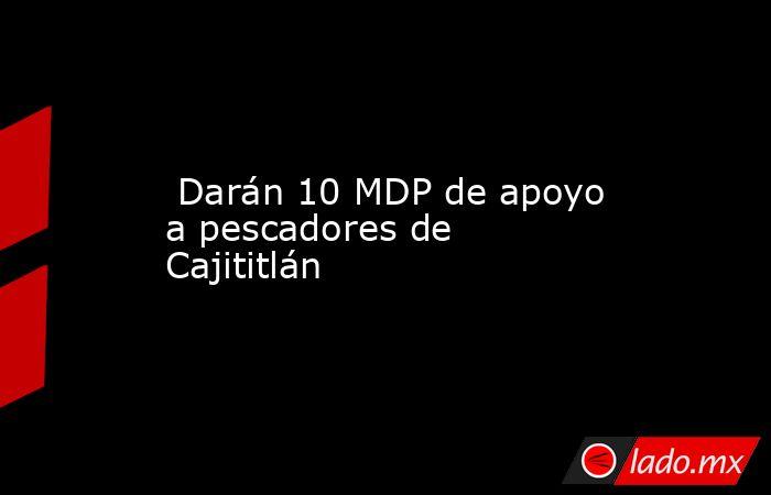Darán 10 MDP de apoyo a pescadores de Cajititlán. Noticias en tiempo real