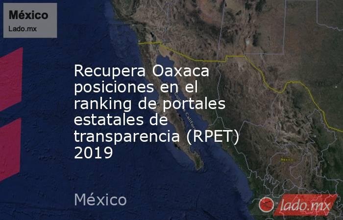 Recupera Oaxaca posiciones en el ranking de portales estatales de transparencia (RPET) 2019. Noticias en tiempo real